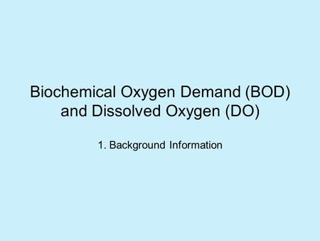 Biochemical Oxygen Demand (BOD) and Dissolved Oxygen (DO) 1. Background Information.