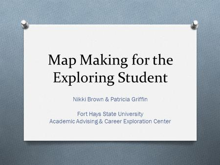 Map Making for the Exploring Student Nikki Brown & Patricia Griffin Fort Hays State University Academic Advising & Career Exploration Center.