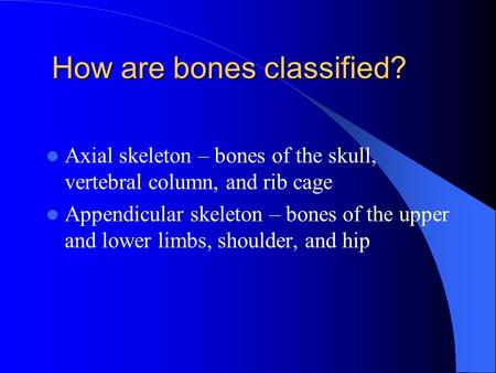 How are bones classified? Axial skeleton – bones of the skull, vertebral column, and rib cage Appendicular skeleton – bones of the upper and lower limbs,