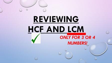 REVIEWING HCF AND LCM ONLY FOR 3 OR 4 NUMBERS!. FOR 2 NUMBERS.. NOTHING CHANGES! DRAW THE VENN DIAGRAM! HCF  WHAT IS COMMON (IN THE MIDDLE) LCM  WHAT.