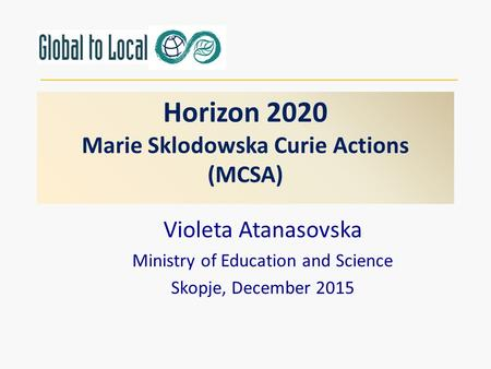 Horizon 2020 Marie Sklodowska Curie Actions (MCSA) Violeta Atanasovska Ministry of Education and Science Skopje, December 2015.