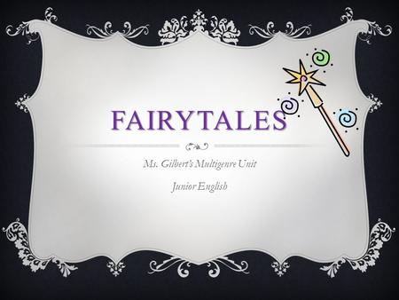 FAIRYTALES Ms. Gilbert's Multigenre Unit Junior English.