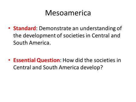 Mesoamerica Standard: Demonstrate an understanding of the development of societies in Central and South America. Essential Question: How did the societies.