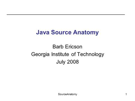 SourceAnatomy1 Java Source Anatomy Barb Ericson Georgia Institute of Technology July 2008.