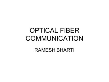 OPTICAL FIBER COMMUNICATION RAMESH BHARTI. Major elements of an optical fiber link.