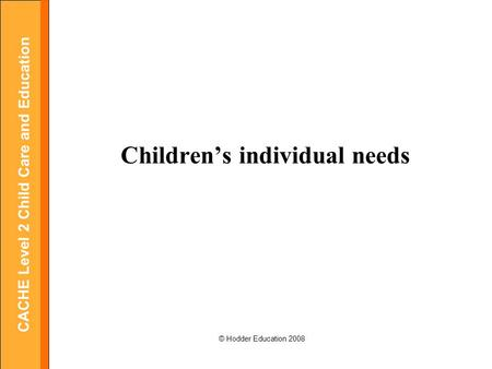 CACHE Level 2 Child Care and Education © Hodder Education 2008 Children's individual needs.