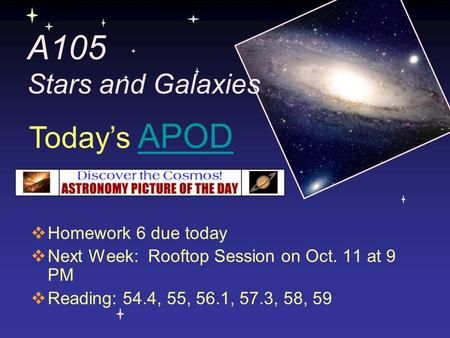 A105 Stars and Galaxies  Homework 6 due today  Next Week: Rooftop Session on Oct. 11 at 9 PM  Reading: 54.4, 55, 56.1, 57.3, 58, 59 Today's APODAPOD.