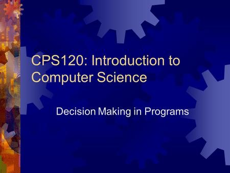CPS120: Introduction to Computer Science Decision Making in Programs.