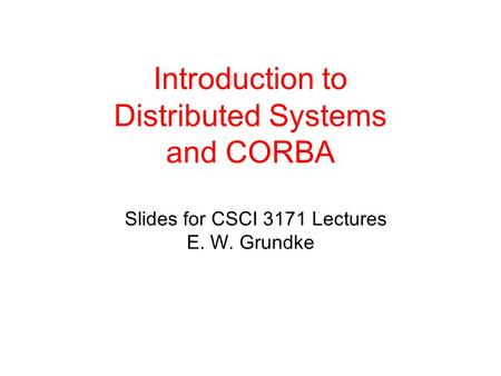 Introduction to Distributed Systems and CORBA Slides for CSCI 3171 Lectures E. W. Grundke.