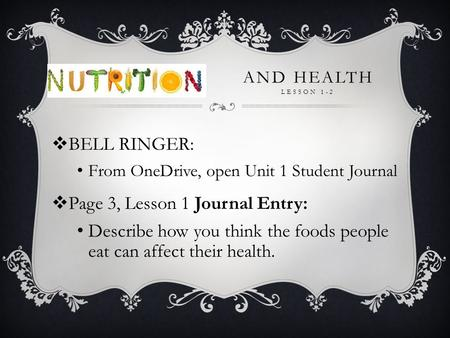 AND HEALTH LESSON 1-2  BELL RINGER: From OneDrive, open Unit 1 Student Journal  Page 3, Lesson 1 Journal Entry: Describe how you think the foods people.