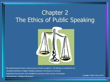 Copyright © Allyn & Bacon 2004 Chapter 2 The Ethics of Public Speaking This multimedia product and its contents are protected under copyright law. The.