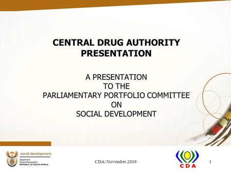 CDA: November 20091 CENTRAL DRUG AUTHORITY PRESENTATION A PRESENTATION TO THE PARLIAMENTARY PORTFOLIO COMMITTEE ON SOCIAL DEVELOPMENT.
