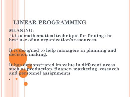 LINEAR PROGRAMMING MEANING: it is a mathematical technique for finding the best use of an organization's resources. It is designed to help managers in.