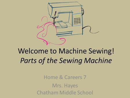Welcome to Machine Sewing! Parts of the Sewing Machine Home & Careers 7 Mrs. Hayes Chatham Middle School.