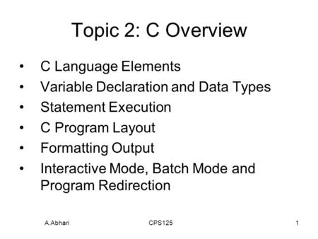 A.Abhari CPS1251 Topic 2: C Overview C Language Elements Variable Declaration and Data Types Statement Execution C Program Layout Formatting Output Interactive.