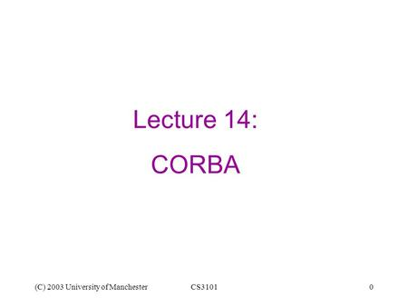(C) 2003 University of ManchesterCS31010 Lecture 14: CORBA.