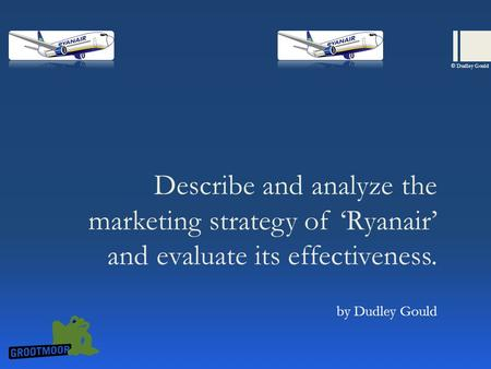 Describe and analyze the marketing strategy of 'Ryanair' and evaluate its effectiveness. by Dudley Gould © Dudley Gould.