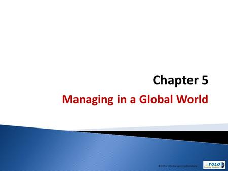 Chapter 5 Managing in a Global World © 2015 YOLO Learning Solutions.