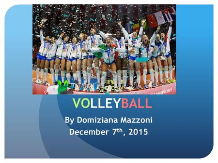 VOLLEYBALL By Domiziana Mazzoni December 7 th, 2015.