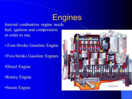Engines Engines Four-Stroke Gasoline Engine Two-Stroke Gasoline Engines Diesel Engine Rotary Engine Steam Engine Internal combustion engine needs fuel,