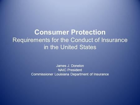 Consumer Protection Requirements for the Conduct of Insurance in the United States James J. Donelon NAIC President Commissioner Louisiana Department of.