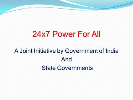 24x7 Power For All A Joint Initiative by Government of India And State Governments State Governments.