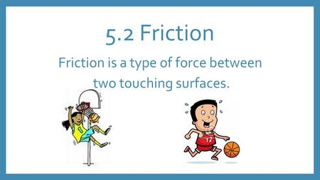 5.2 Friction Friction is a type of force between two touching surfaces.