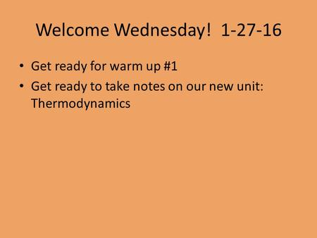 Welcome Wednesday! 1-27-16 Get ready for warm up #1 Get ready to take notes on our new unit: Thermodynamics.