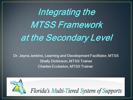 Integrating the MTSS Framework at the Secondary Level Dr. Jayna Jenkins, Learning and Development Facilitator, MTSS Shelly Dickinson, MTSS Trainer Charles.