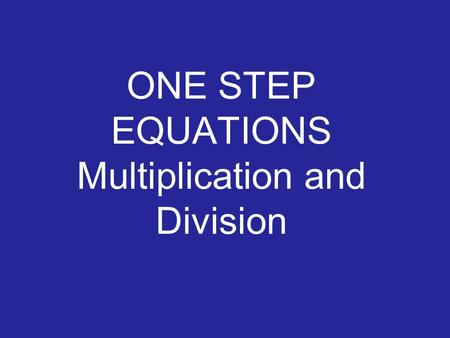 ONE STEP EQUATIONS Multiplication and Division ONE STEP EQUATIONS Example 1 Solve 3x = 12 Variable? 3333 1x 3x = 12 x x 3 ÷ 3 Inverse operation? Operation?