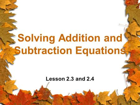 Solving Addition and Subtraction Equations Lesson 2.3 and 2.4.
