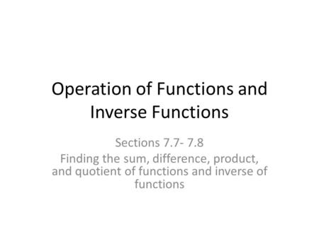 Operation of Functions and Inverse Functions Sections 7.7- 7.8 Finding the sum, difference, product, and quotient of functions and inverse of functions.