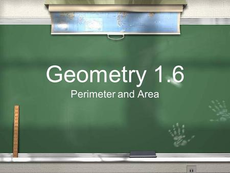 Geometry 1.6 Perimeter and Area. Perimeter Is the distance around a figure It is the sum of the lengths of the sides of the figure =side 1 +side 2 +side.