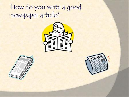 How do you write a good newspaper article? Important Elements Ask these questions:  Is it Informative?  Is it Interesting?  Is it True?