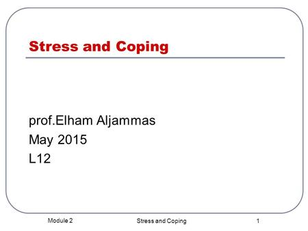 Stress and Coping prof.Elham Aljammas May 2015 L12 Module 2 Stress and Coping 1.