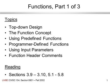 1 UMBC CMSC 104, Section 0801 -- Fall 2002 Functions, Part 1 of 3 Topics Top-down Design The Function Concept Using Predefined Functions Programmer-Defined.