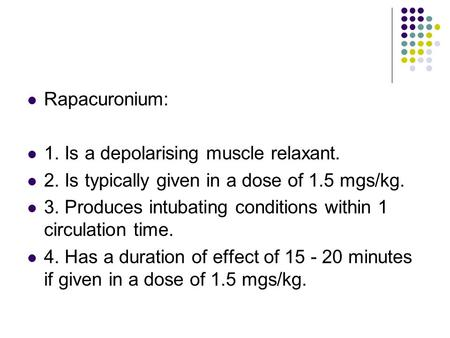 Rapacuronium: 1. Is a depolarising muscle relaxant. 2. Is typically given in a dose of 1.5 mgs/kg. 3. Produces intubating conditions within 1 circulation.