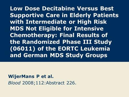 Low Dose Decitabine Versus Best Supportive Care in Elderly Patients with Intermediate or High Risk MDS Not Eligible for Intensive Chemotherapy: Final Results.