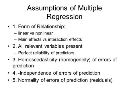 Assumptions of Multiple Regression 1. Form of Relationship: –linear vs nonlinear –Main effects vs interaction effects 2. All relevant variables present.