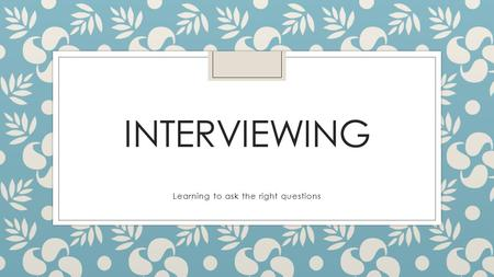 INTERVIEWING Learning to ask the right questions.