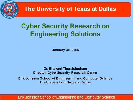 Erik Jonsson School of Engineering and Computer Science The University of Texas at Dallas Cyber Security Research on Engineering Solutions Dr. Bhavani.