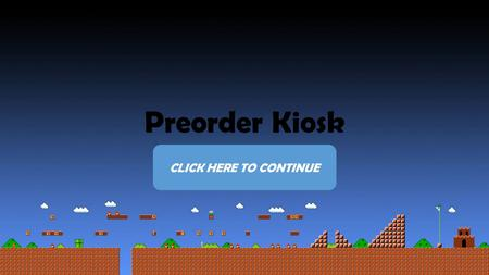 Preorder Kiosk CLICK HERE TO CONTINUE. Tap Your Console Manufacturer to Begin.