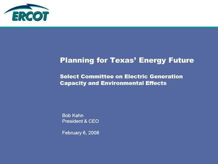 Planning for Texas' Energy Future Select Committee on Electric Generation Capacity and Environmental Effects Bob Kahn President & CEO February 6, 2008.