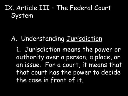 IX. Article III – The Federal Court System A. Understanding Jurisdiction 1. Jurisdiction means the power or authority over a person, a place, or an issue.