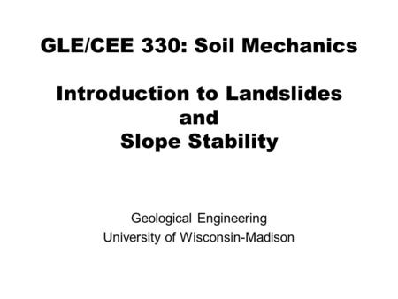 GLE/CEE 330: Soil Mechanics Introduction to Landslides and Slope Stability Geological Engineering University of Wisconsin-Madison.