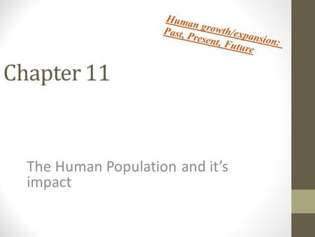 Chapter 11 The Human Population and it's impact Human growth/expansion: Past, Present, Future.