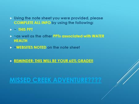MISSED CREEK ADVENTURE????  Using the note sheet you were provided, please COMPLETE ALL INFO by using the following:  ~ THIS PPT  ~as well as the other.