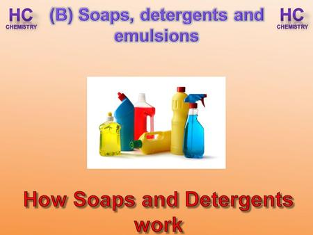 (B) Soaps, detergents and emulsions How Soaps and Detergents work