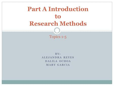 BY: ALEJANDRA REYES DALILA OCHOA MARY GARCIA Part A Introduction to Research Methods Topics 1-5.