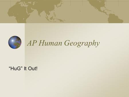 "AP Human Geography ""HuG"" It Out! Course Outline  Geography: Its Nature and Perspectives 5-10%  Population 13-17%  Cultural Patterns and Processes."